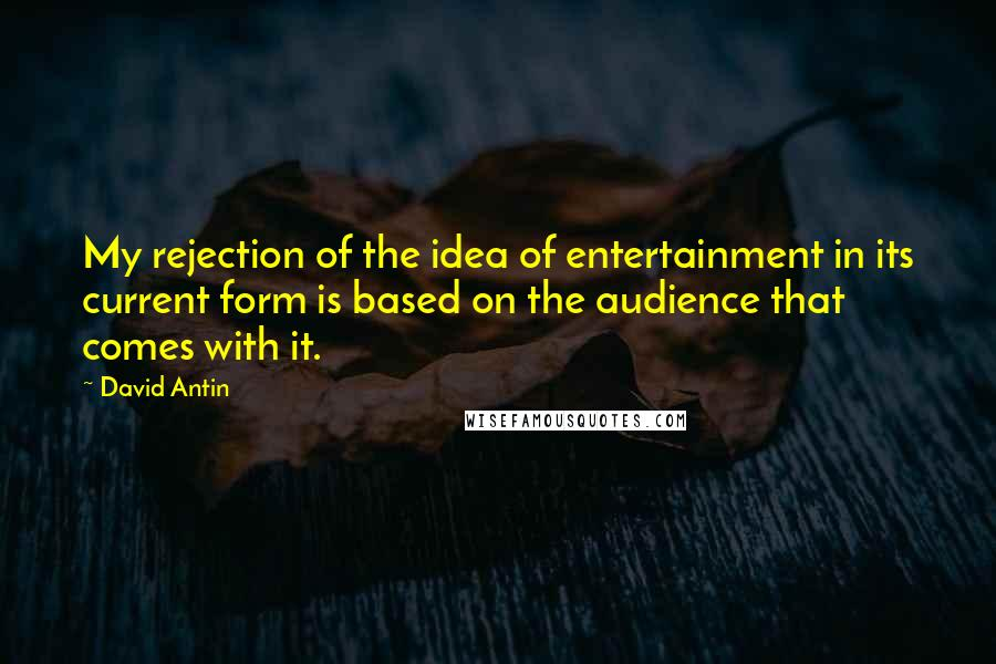 David Antin quotes: My rejection of the idea of entertainment in its current form is based on the audience that comes with it.