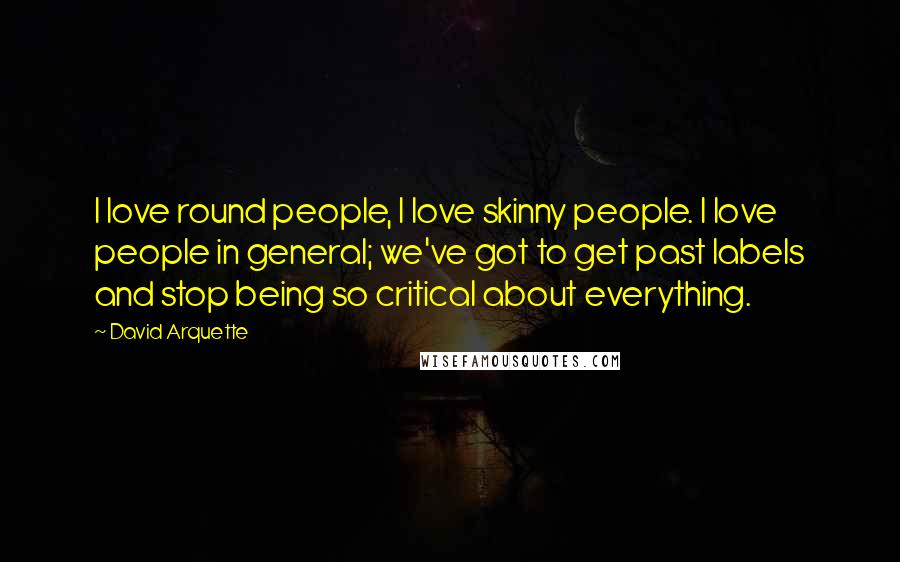 David Arquette quotes: I love round people, I love skinny people. I love people in general; we've got to get past labels and stop being so critical about everything.