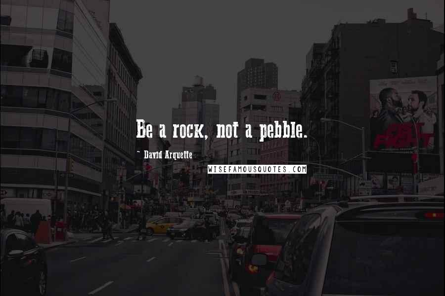 David Arquette quotes: Be a rock, not a pebble.