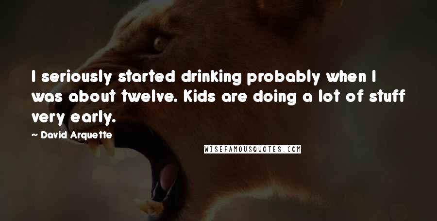 David Arquette quotes: I seriously started drinking probably when I was about twelve. Kids are doing a lot of stuff very early.