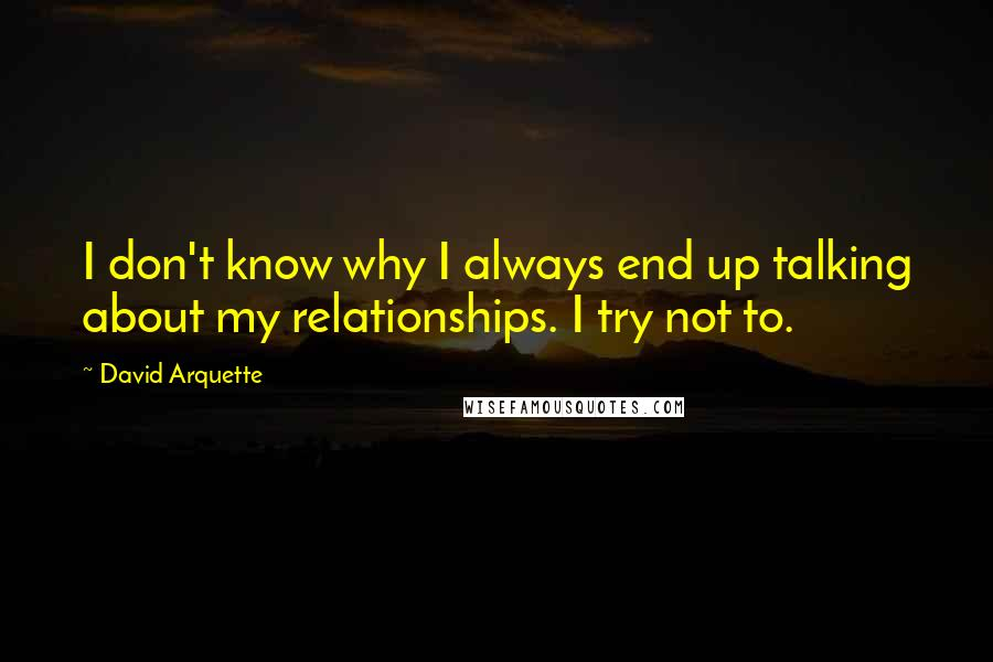 David Arquette quotes: I don't know why I always end up talking about my relationships. I try not to.