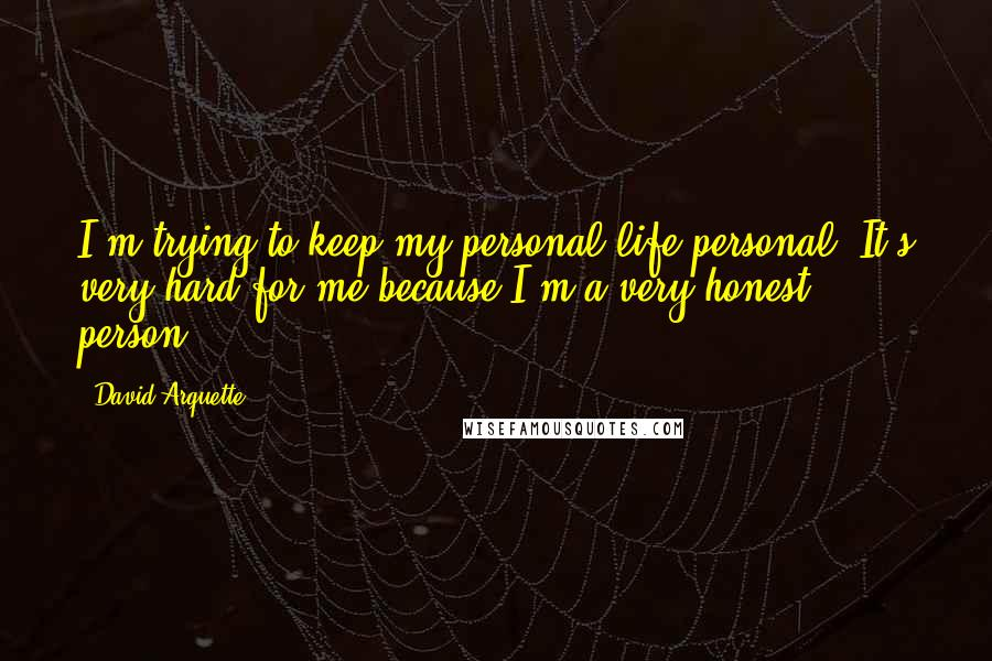 David Arquette quotes: I'm trying to keep my personal life personal. It's very hard for me because I'm a very honest person.