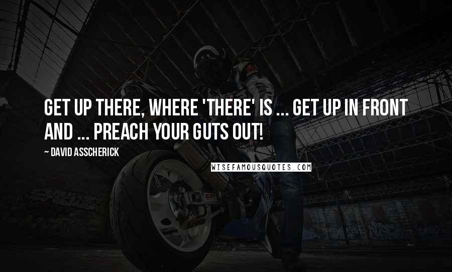 David Asscherick quotes: Get up there, where 'there' is ... get up in front and ... preach your guts out!