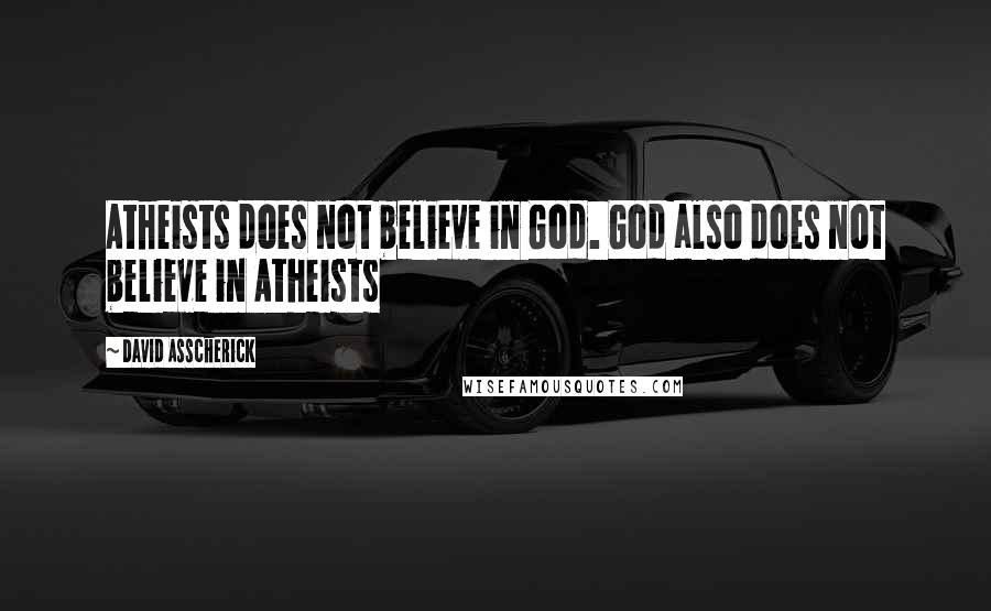 David Asscherick quotes: Atheists does not believe in God. God also does not believe in Atheists