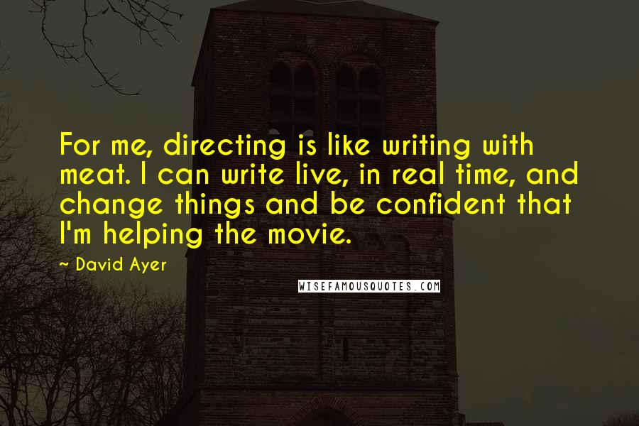 David Ayer quotes: For me, directing is like writing with meat. I can write live, in real time, and change things and be confident that I'm helping the movie.