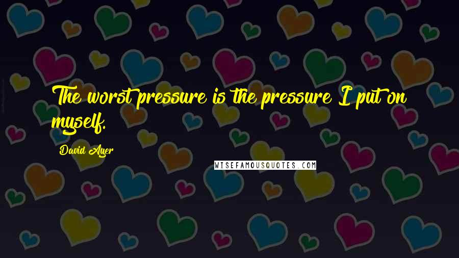David Ayer quotes: The worst pressure is the pressure I put on myself.