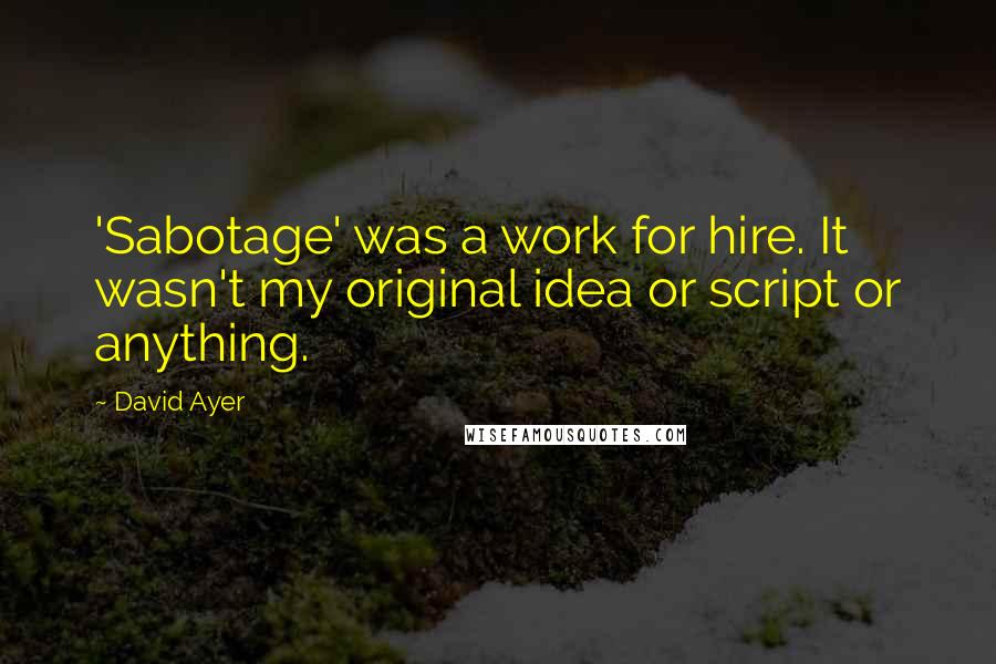David Ayer quotes: 'Sabotage' was a work for hire. It wasn't my original idea or script or anything.