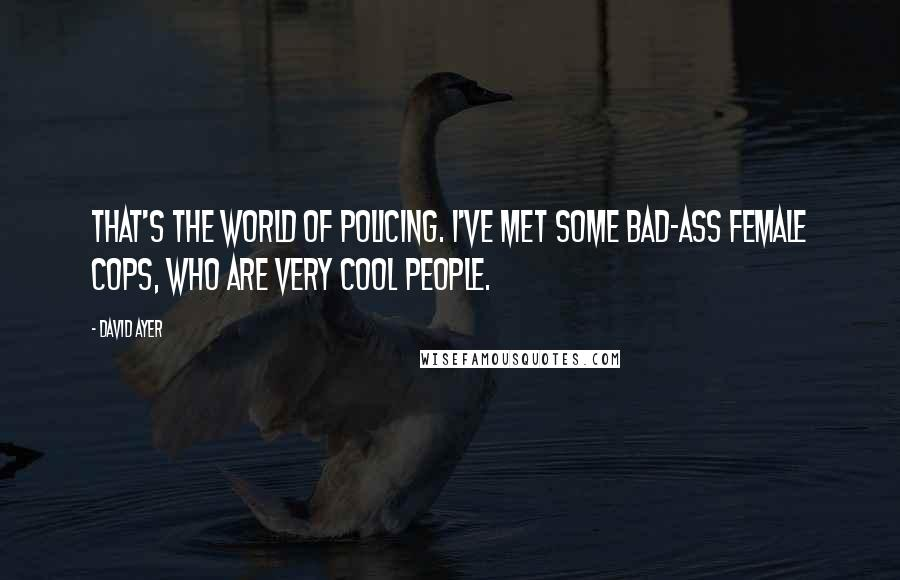 David Ayer quotes: That's the world of policing. I've met some bad-ass female cops, who are very cool people.
