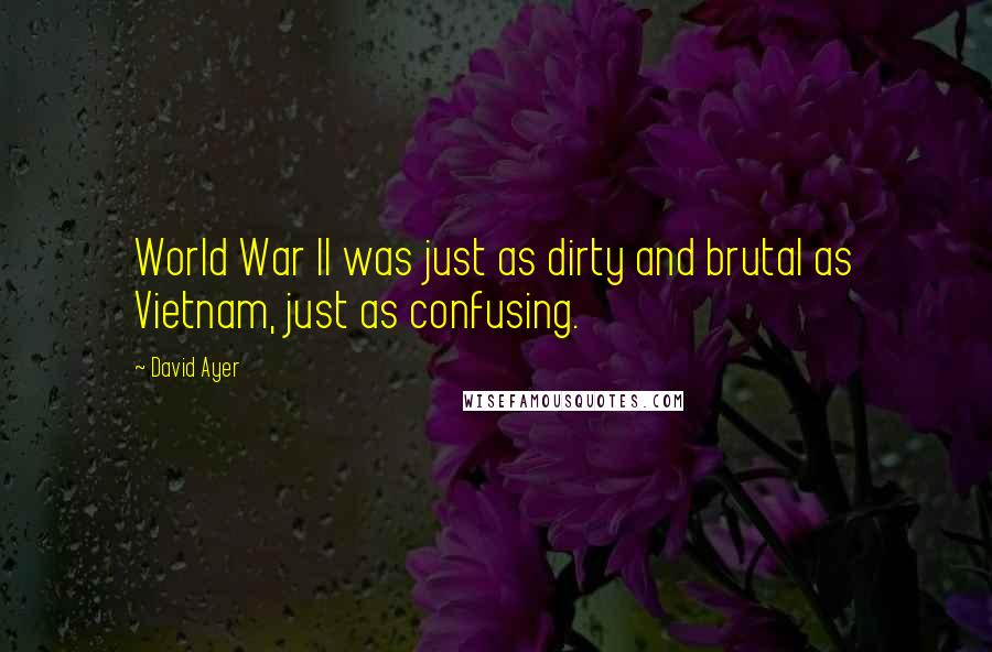 David Ayer quotes: World War II was just as dirty and brutal as Vietnam, just as confusing.