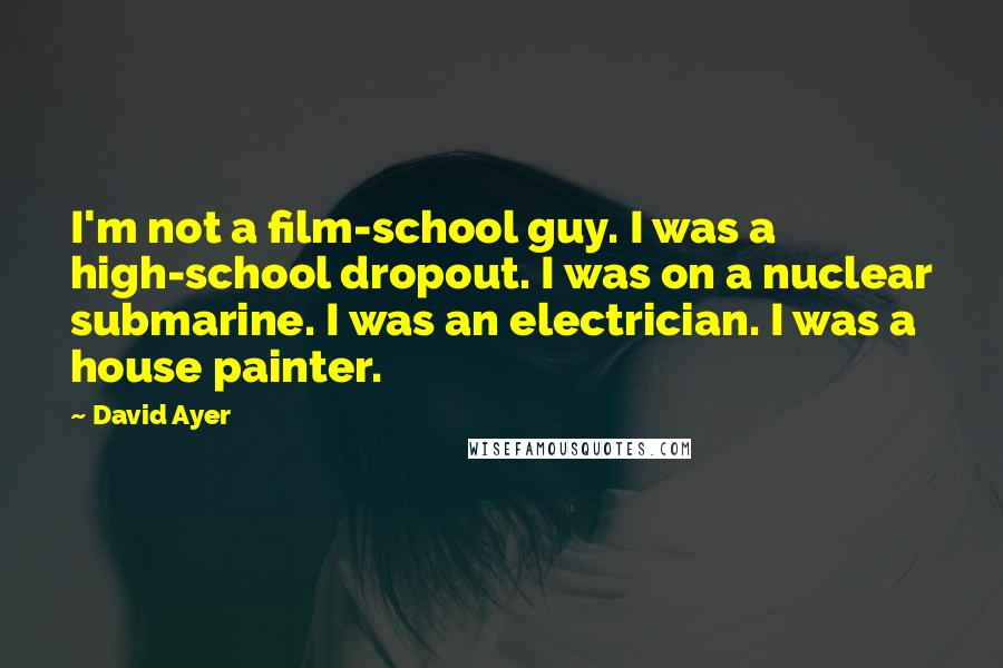 David Ayer quotes: I'm not a film-school guy. I was a high-school dropout. I was on a nuclear submarine. I was an electrician. I was a house painter.