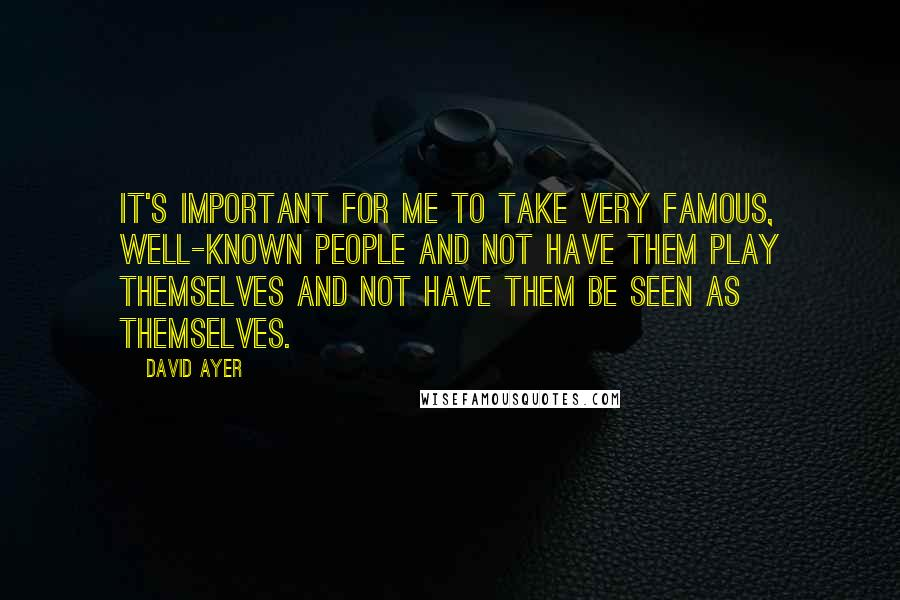 David Ayer quotes: It's important for me to take very famous, well-known people and not have them play themselves and not have them be seen as themselves.