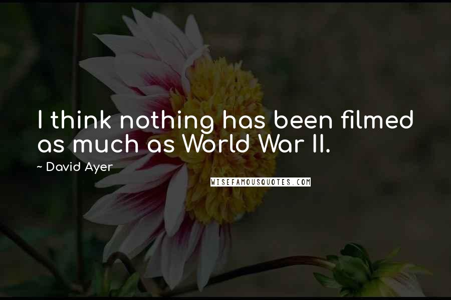 David Ayer quotes: I think nothing has been filmed as much as World War II.