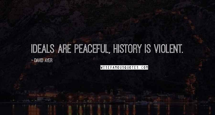 David Ayer quotes: Ideals are peaceful, history is violent.