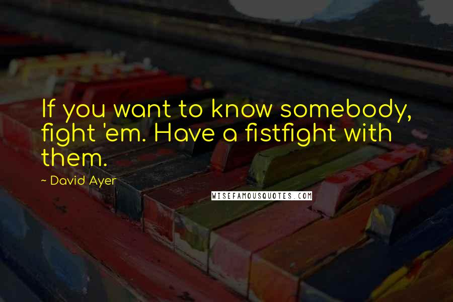 David Ayer quotes: If you want to know somebody, fight 'em. Have a fistfight with them.