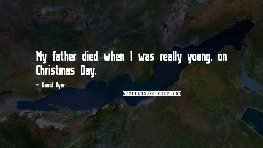 David Ayer quotes: My father died when I was really young, on Christmas Day.