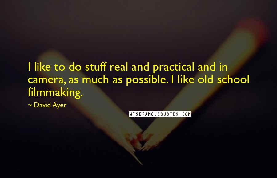 David Ayer quotes: I like to do stuff real and practical and in camera, as much as possible. I like old school filmmaking.