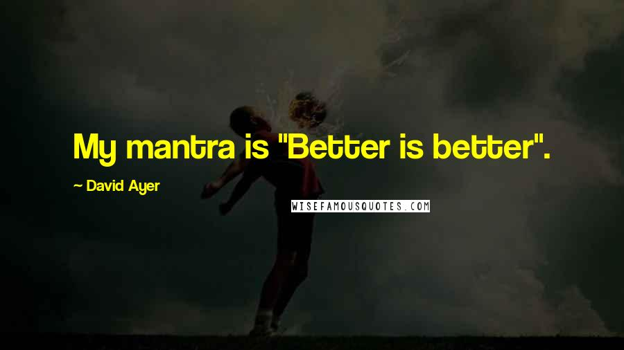 """David Ayer quotes: My mantra is """"Better is better""""."""
