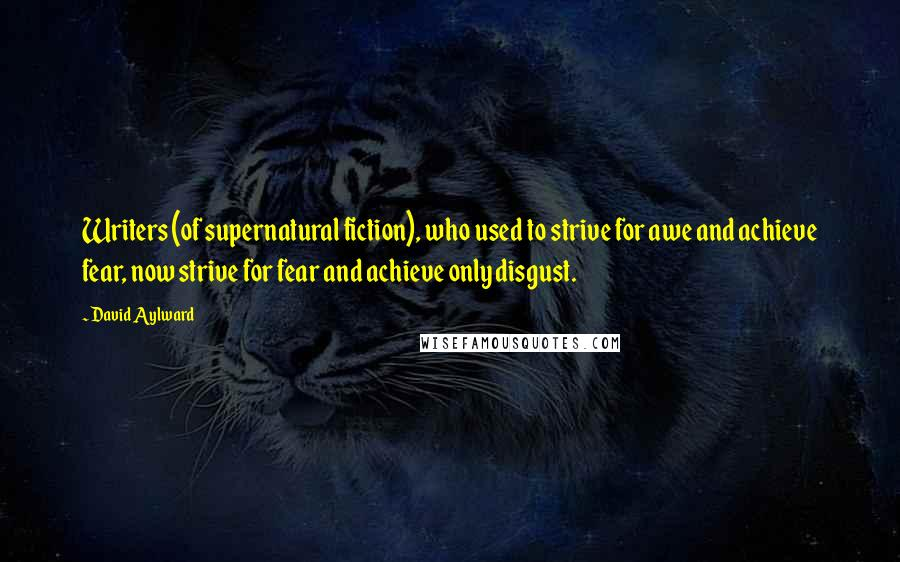 David Aylward quotes: Writers (of supernatural fiction), who used to strive for awe and achieve fear, now strive for fear and achieve only disgust.