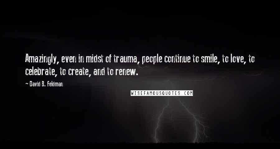 David B. Feldman quotes: Amazingly, even in midst of trauma, people continue to smile, to love, to celebrate, to create, and to renew.