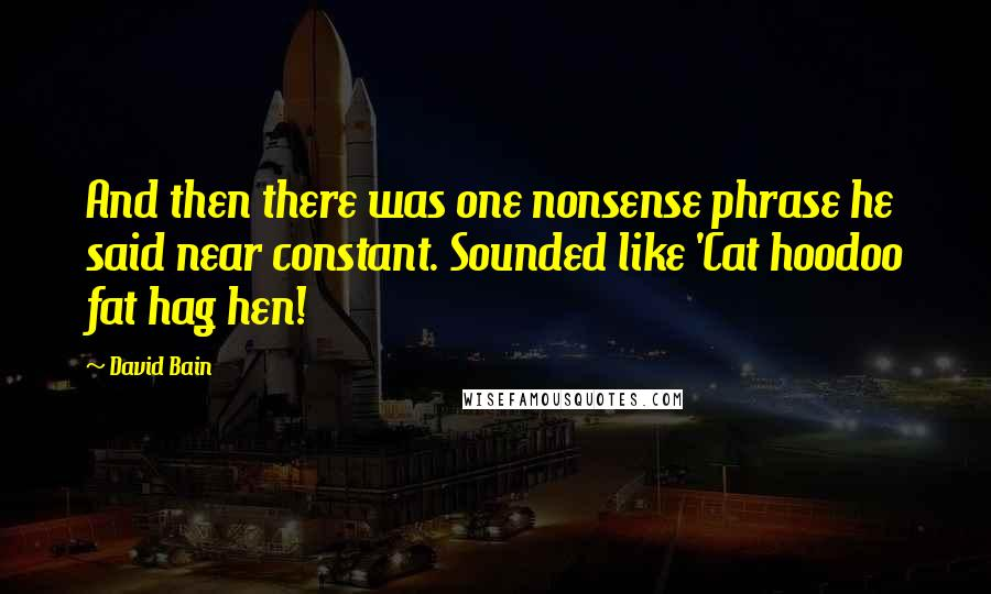 David Bain quotes: And then there was one nonsense phrase he said near constant. Sounded like 'Cat hoodoo fat hag hen!
