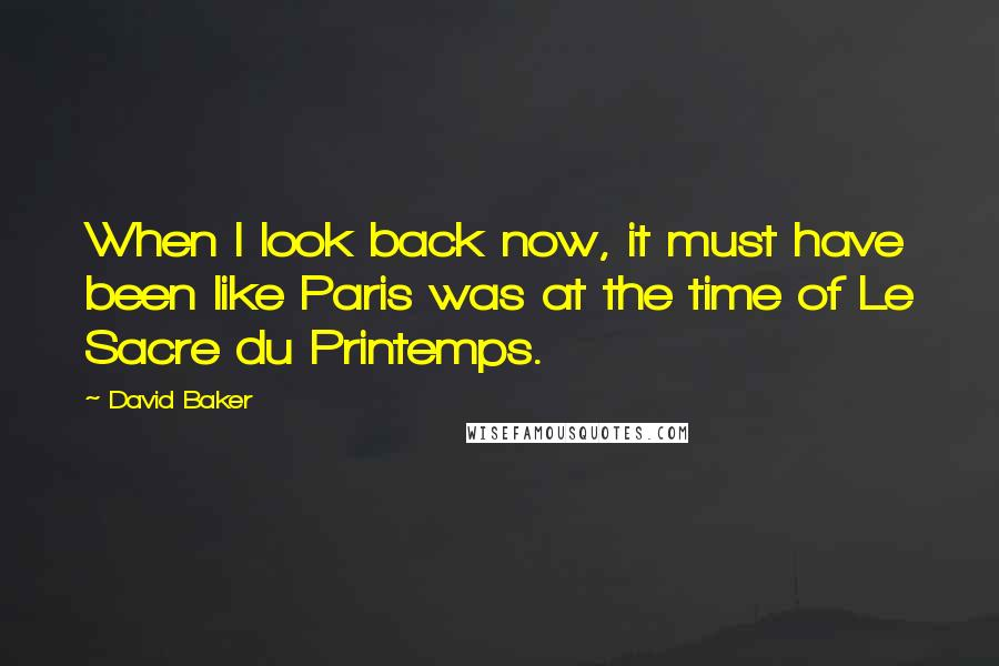 David Baker quotes: When I look back now, it must have been like Paris was at the time of Le Sacre du Printemps.
