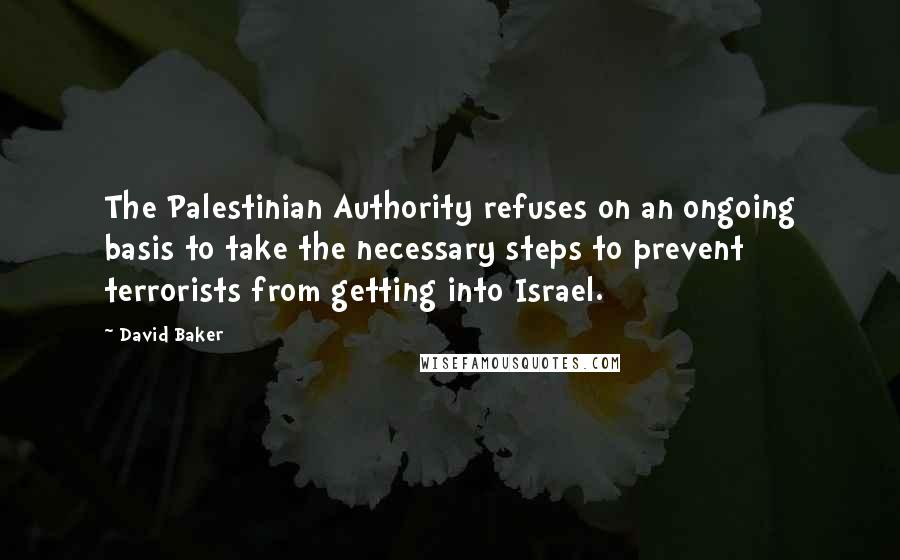 David Baker quotes: The Palestinian Authority refuses on an ongoing basis to take the necessary steps to prevent terrorists from getting into Israel.