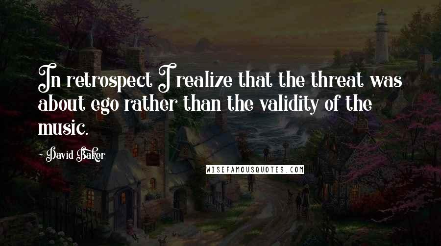 David Baker quotes: In retrospect I realize that the threat was about ego rather than the validity of the music.