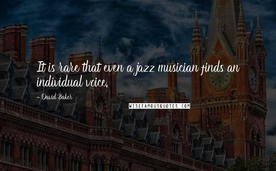 David Baker quotes: It is rare that even a jazz musician finds an individual voice.