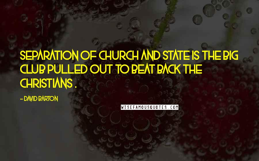 David Barton quotes: Separation of church and state is the big club pulled out to beat back the Christians .
