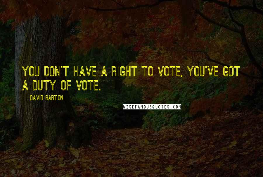 David Barton quotes: You don't have a right to vote, you've got a duty of vote.