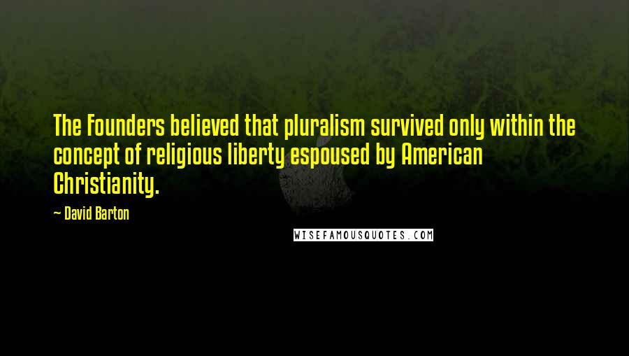 David Barton quotes: The Founders believed that pluralism survived only within the concept of religious liberty espoused by American Christianity.