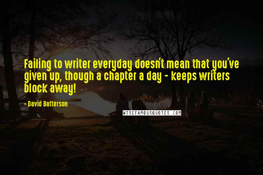 David Batterson quotes: Failing to writer everyday doesn't mean that you've given up, though a chapter a day - keeps writers block away!