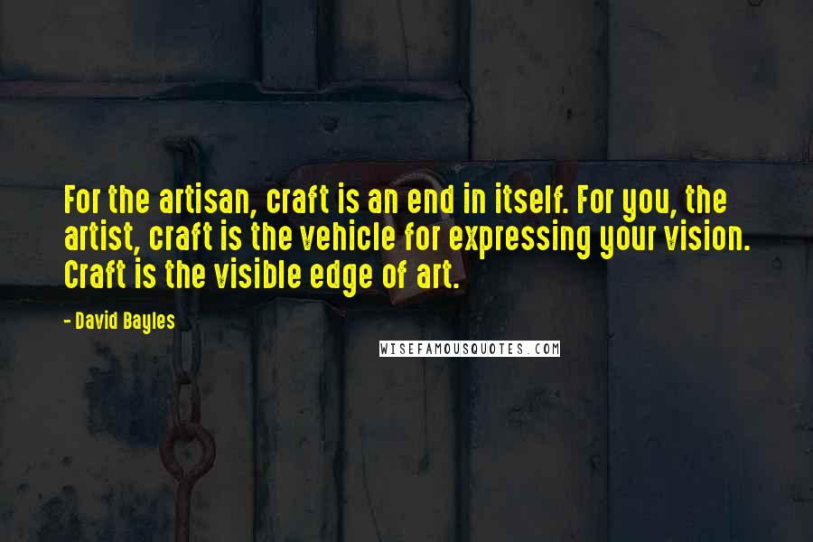 David Bayles quotes: For the artisan, craft is an end in itself. For you, the artist, craft is the vehicle for expressing your vision. Craft is the visible edge of art.