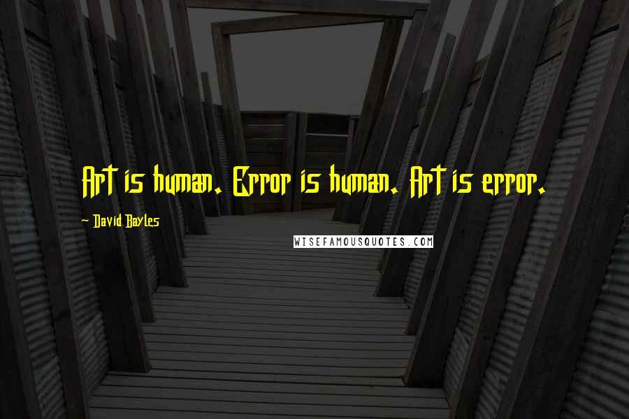 David Bayles quotes: Art is human. Error is human. Art is error.