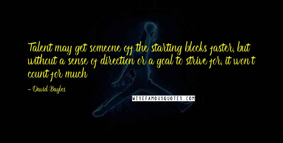 David Bayles quotes: Talent may get someone off the starting blocks faster, but without a sense of direction or a goal to strive for, it won't count for much