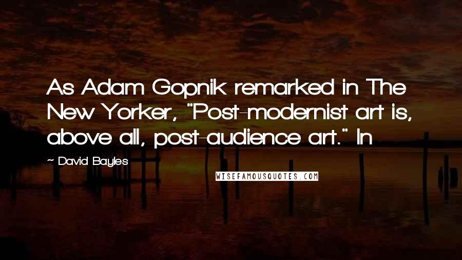 """David Bayles quotes: As Adam Gopnik remarked in The New Yorker, """"Post-modernist art is, above all, post-audience art."""" In"""