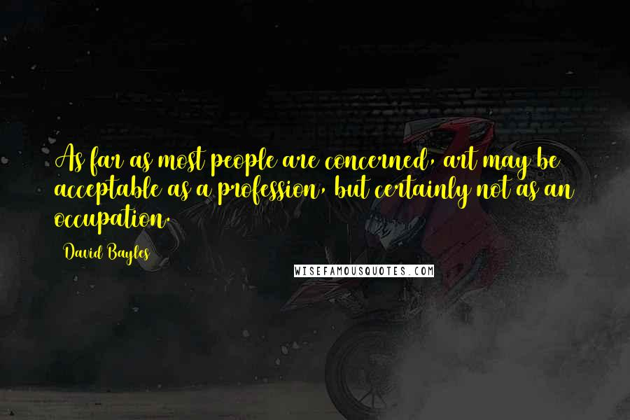 David Bayles quotes: As far as most people are concerned, art may be acceptable as a profession, but certainly not as an occupation.