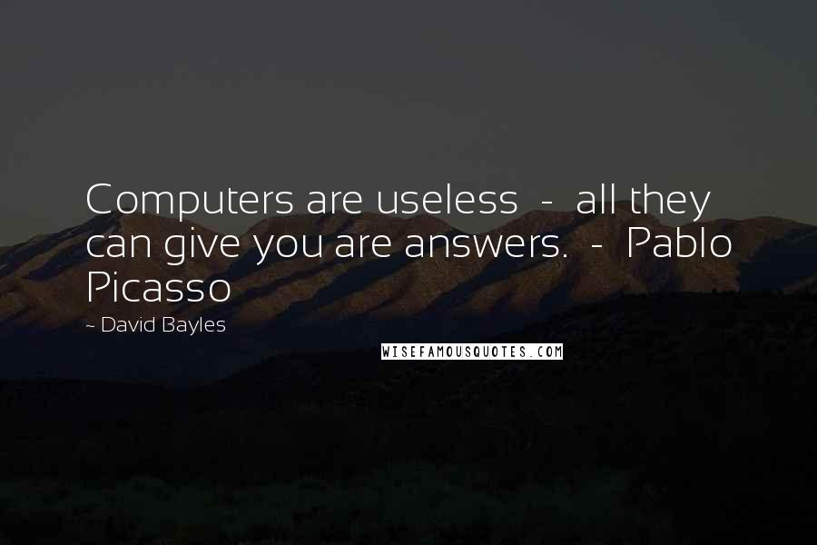 David Bayles quotes: Computers are useless - all they can give you are answers. - Pablo Picasso