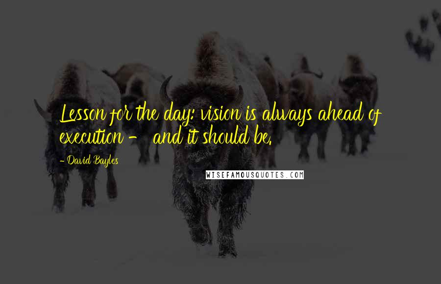 David Bayles quotes: Lesson for the day: vision is always ahead of execution - and it should be.