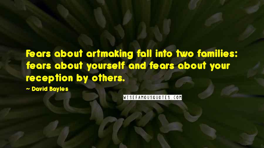 David Bayles quotes: Fears about artmaking fall into two families: fears about yourself and fears about your reception by others.