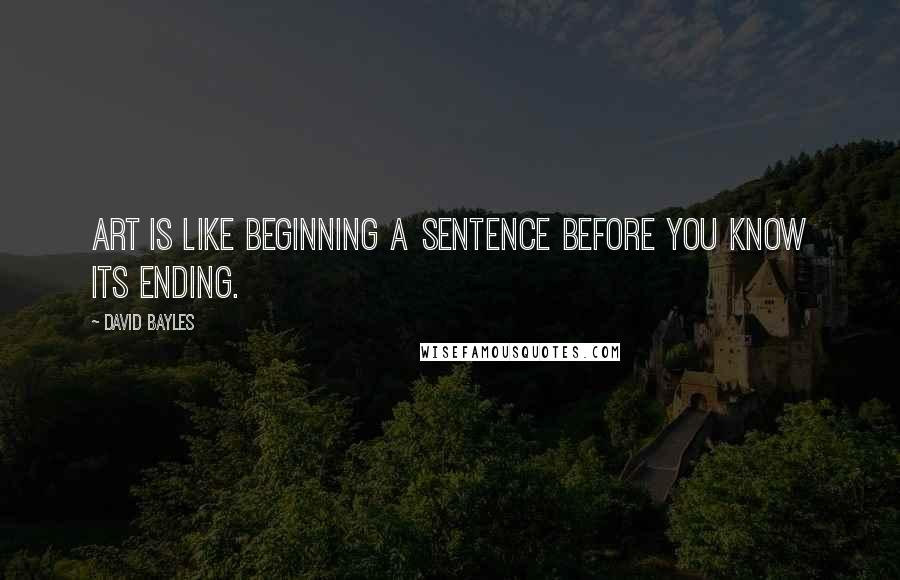 David Bayles quotes: Art is like beginning a sentence before you know its ending.