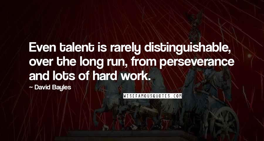 David Bayles quotes: Even talent is rarely distinguishable, over the long run, from perseverance and lots of hard work.