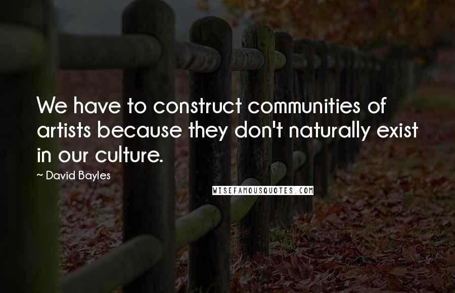 David Bayles quotes: We have to construct communities of artists because they don't naturally exist in our culture.