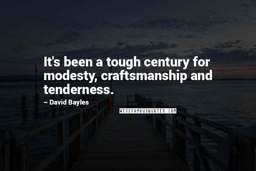 David Bayles quotes: It's been a tough century for modesty, craftsmanship and tenderness.