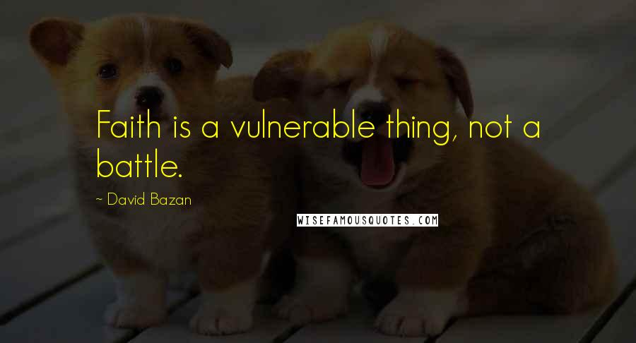 David Bazan quotes: Faith is a vulnerable thing, not a battle.