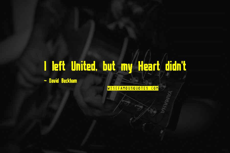David Beckham Quotes By David Beckham: I left United, but my Heart didn't