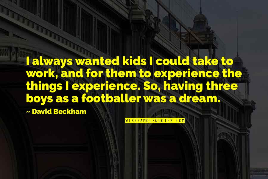 David Beckham Quotes By David Beckham: I always wanted kids I could take to
