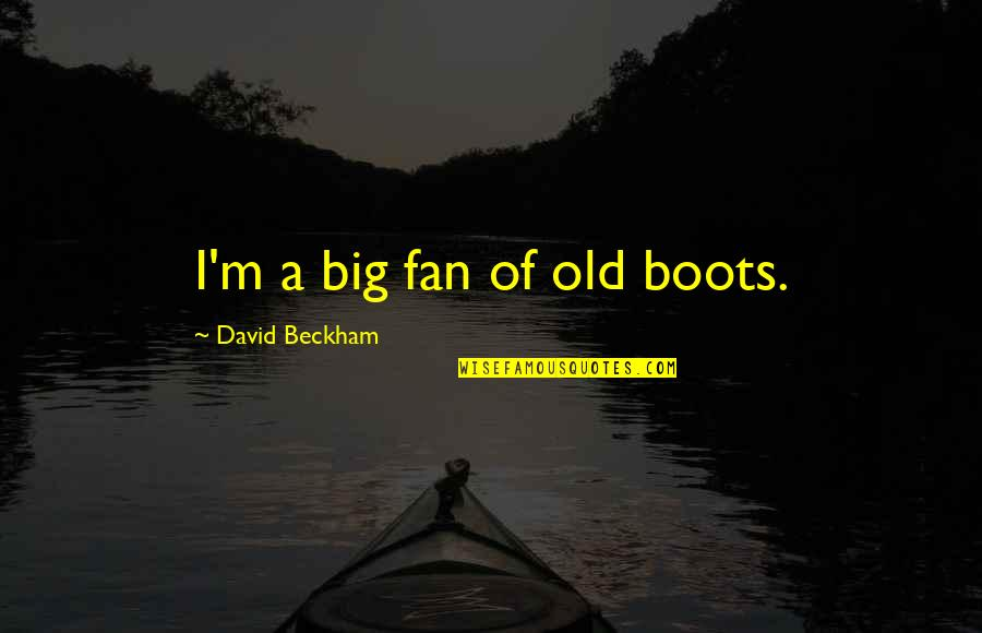 David Beckham Quotes By David Beckham: I'm a big fan of old boots.