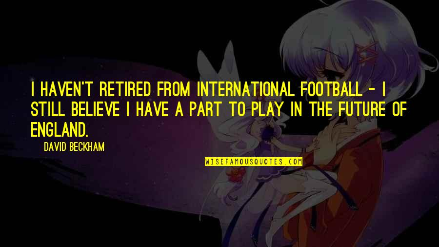 David Beckham Quotes By David Beckham: I haven't retired from international football - I