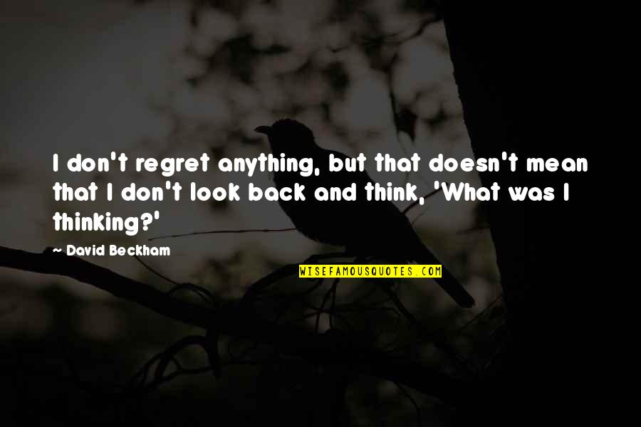 David Beckham Quotes By David Beckham: I don't regret anything, but that doesn't mean